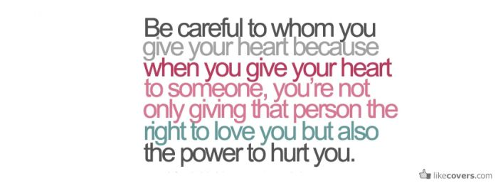 Be careful of whom you give your heart