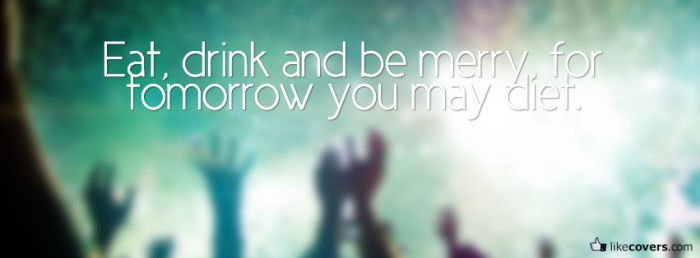 Eat drink and be merry for tomorrow you may diet Facebook Covers
