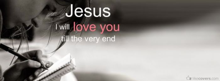 Jesus I will love you till the very end